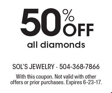 50% Off all diamonds. With this coupon. Not valid with other offers or prior purchases. Expires 6-23-17.