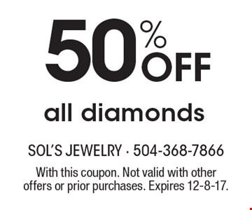 50% Off all diamonds. With this coupon. Not valid with other offers or prior purchases. Expires 12-8-17.