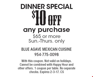 DINNER SPECIAL! $10 OFF any purchase $65 or more Sun.-Thurs. only. With this coupon. Not valid on holidays. Cannot be combined with Happy Hour and other offers. 1 coupon per table. No separate checks. Expires 2-3-17. CS