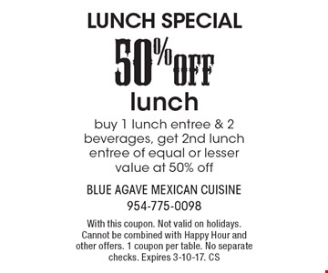 LUNCH SPECIAL 50%OFF lunch, buy 1 lunch entree & 2 beverages, get 2nd lunch entree of equal or lesser value at 50% off. With this coupon. Not valid on holidays. Cannot be combined with Happy Hour and other offers. 1 coupon per table. No separate checks. Expires 3-10-17. CS