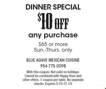 DINNER SPECIAL $10 OFF any purchase of $65 or more. Sun.-Thurs. only. With this coupon. Not valid on holidays. Cannot be combined with Happy Hour and other offers. 1 coupon per table. No separate checks. Expires 3-10-17. CS