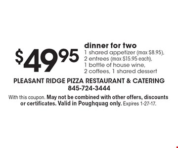 $49.95dinner for two. 1 shared appetizer (max $8.95), 2 entrees (max $15.95 each),1 bottle of house wine,2 coffees, 1 shared dessert. With this coupon. May not be combined with other offers, discounts or certificates. Valid in Poughquag only. Expires 1-27-17.