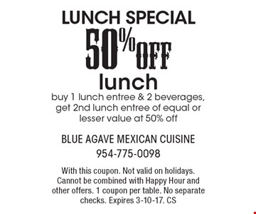 LUNCH SPECIAL - 50% OFF lunch. Buy 1 lunch entree & 2 beverages, get 2nd lunch entree of equal or lesser value at 50% off. With this coupon. Not valid on holidays. Cannot be combined with Happy Hour and other offers. 1 coupon per table. No separate checks. Expires 3-10-17. CS