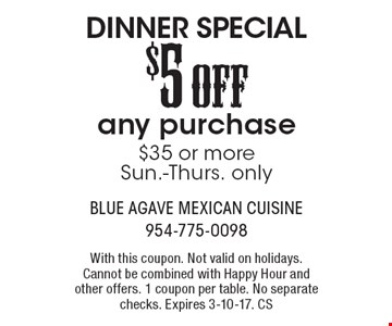 DINNER SPECIAL - $5 OFF any purchase $35 or more. Sun.-Thurs. only. With this coupon. Not valid on holidays. Cannot be combined with Happy Hour and other offers. 1 coupon per table. No separate checks. Expires 3-10-17. CS