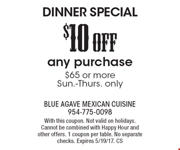 Dinner special. $10 off any purchase $65 or more. Sun.-Thurs. only. With this coupon. Not valid on holidays. Cannot be combined with happy hour and other offers. 1 coupon per table. No separate checks. Expires 5/19/17. CS