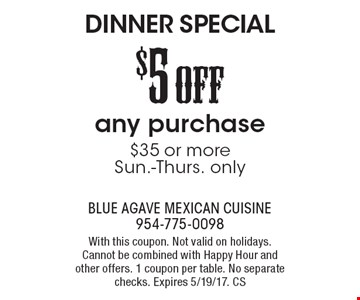 Dinner special. $5 off any purchase $35 or more. Sun.-Thurs. only. With this coupon. Not valid on holidays. Cannot be combined with happy hour and other offers. 1 coupon per table. No separate checks. Expires 5/19/17. CS
