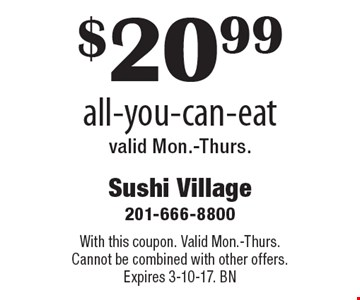 $20.99 all-you-can-eat valid Mon.-Thurs.. With this coupon. Valid Mon.-Thurs. Cannot be combined with other offers. Expires 3-10-17. BN