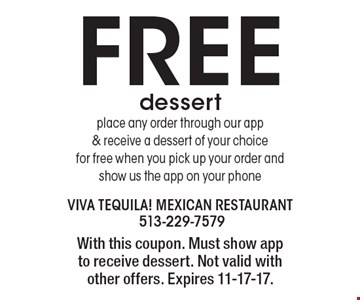 FREE dessert -place any order through our app& receive a dessert of your choice for free when you pick up your order and show us the app on your phone. With this coupon. Must show app to receive dessert. Not valid with other offers. Expires 11-17-17.