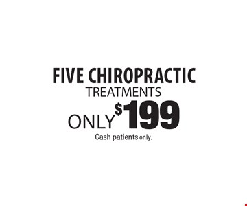 Only $199 for Five Chiropractic Treatments. Cash patients only.