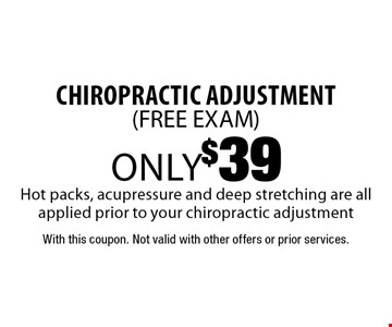 Only $39 chiropractic adjustment (FREE EXAM). Hot packs, acupressure and deep stretching are all applied prior to your chiropractic adjustment. With this coupon. Not valid with other offers or prior services.