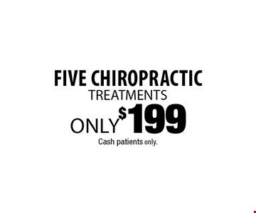 Five Chiropractic TREATMENTS only $199. Cash patients only.