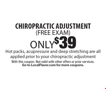 Only $39 chiropractic adjustment (FREE EXAM). Hot packs, acupressure and deep stretching are all applied prior to your chiropractic adjustment. With this coupon. Not valid with other offers or prior services. Go to LocalFlavor.com for more coupons.