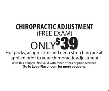 Only $39 chiropractic adjustment (FREE EXAM) - Hot packs, acupressure and deep stretching are all applied prior to your chiropractic adjustment. With this coupon. Not valid with other offers or prior services. Go to LocalFlavor.com for more coupons.