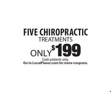 Only $199 for Five Chiropractic Treatments. Cash patients only. Go to LocalFlavor.com for more coupons.