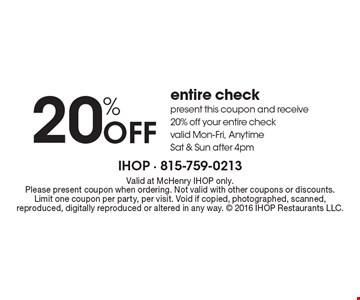 20% Off entire check present this coupon and receive 20% off your entire check valid Mon-Fri, Anytime Sat & Sun after 4pm. Valid at McHenry IHOP only. Please present coupon when ordering. Not valid with other coupons or discounts. Limit one coupon per party, per visit. Void if copied, photographed, scanned, reproduced, digitally reproduced or altered in any way.  2016 IHOP Restaurants LLC.