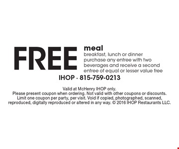 Free meal breakfast, lunch or dinner, purchase any entree with two beverages and receive a second entree of equal or lesser value free. Valid at McHenry IHOP only.Please present coupon when ordering. Not valid with other coupons or discounts.Limit one coupon per party, per visit. Void if copied, photographed, scanned, reproduced, digitally reproduced or altered in any way.  2016 IHOP Restaurants LLC.
