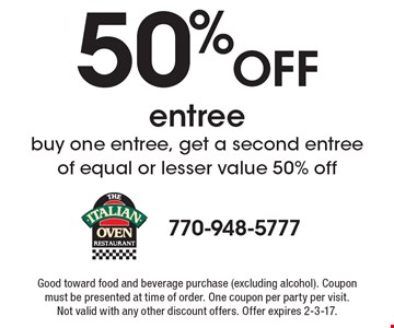 50% Off entree. Buy one entree, get a second entree of equal or lesser value 50% off. Good toward food and beverage purchase (excluding alcohol). Coupon must be presented at time of order. One coupon per party per visit. Not valid with any other discount offers. Offer expires 2-3-17.