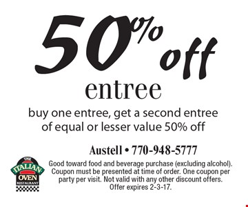 50% off entree buy one entree, get a second entree of equal or lesser value 50% off. Good toward food and beverage purchase (excluding alcohol). Coupon must be presented at time of order. One coupon per party per visit. Not valid with any other discount offers. Offer expires 2-3-17.