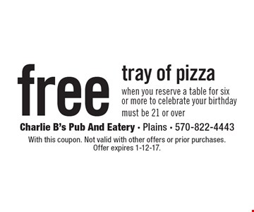 free tray of pizza when you reserve a table for six or more to celebrate your birthday. Must be 21 or over. With this coupon. Not valid with other offers or prior purchases. Offer expires 1-12-17.