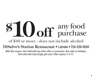 $10 off any food purchase of $40 or more - does not include alcohol. With this coupon. Not valid with any other offer or promotion. Not valid on holidays. Not valid with Giant Eagle gift card. Offer expires 2-3-17.
