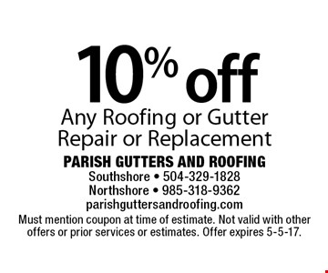 10% off Any Roofing or Gutter Repair or Replacement. Must mention coupon at time of estimate. Not valid with other offers or prior services or estimates. Offer expires 5-5-17.