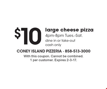 $10 large cheese pizza 4pm-8pm Tues.-Sat. Dine in or take-out cash only. With this coupon. Cannot be combined. 1 per customer. Expires 2-3-17.