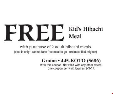 FREE Kid's Hibachi Meal with purchase of 2 adult hibachi meals. Dine in only. Cannot take free meal to go. Excludes filet mignon. With this coupon. Not valid with any other offers. One coupon per visit. Expires 2-3-17.