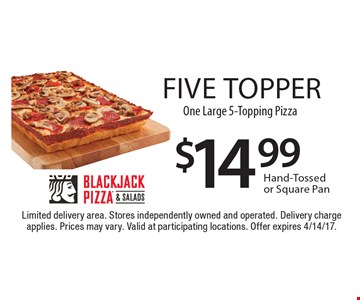 Five topper! $14.99 One Large 5-Topping Pizza. Hand-Tossed or Square Pan. Limited delivery area. Stores independently owned and operated. Delivery charge applies. Prices may vary. Valid at participating locations. Offer expires 4/14/17.