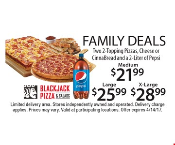Family Deals! Two 2-Topping Pizzas, Cheese or CinnaBread and a 2-Liter of Pepsi: Medium $21.99 or Large $25.99 or X-Large $28.99. Limited delivery area. Stores independently owned and operated. Delivery charge applies. Prices may vary. Valid at participating locations. Offer expires 4/14/17.