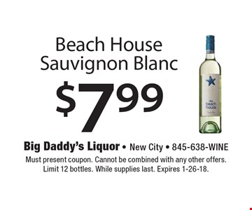 $7.99 Beach House Sauvignon Blanc. Must present coupon. Cannot be combined with any other offers. Limit 12 bottles. While supplies last. Expires 1-26-18.