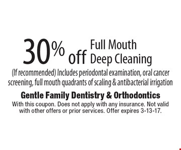 30% off Full Mouth Deep Cleaning (If recommended). Includes periodontal examination, oral cancer screening, full mouth quadrants of scaling & antibacterial irrigation. With this coupon. Does not apply with any insurance. Not valid with other offers or prior services. Offer expires 3-13-17.