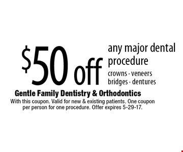 $50 off any major dental procedure crowns - veneers bridges - dentures. With this coupon. Valid for new & existing patients. One coupon per person for one procedure. Offer expires 5-29-17.