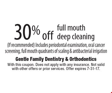 30% off full mouth deep cleaning (If recommended) Includes periodontal examination, oral cancer screening, full mouth quadrants of scaling & antibacterial irrigation. With this coupon. Does not apply with any insurance. Not valid with other offers or prior services. Offer expires 7-31-17.