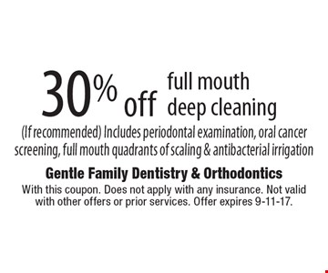 30% off full mouth deep cleaning (If recommended) Includes periodontal examination, oral cancer screening, full mouth quadrants of scaling & antibacterial irrigation. With this coupon. Does not apply with any insurance. Not valid with other offers or prior services. Offer expires 9-11-17.