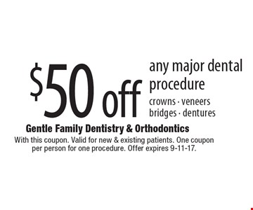 $50 off any major dental procedure crowns - veneers bridges - dentures. With this coupon. Valid for new & existing patients. One coupon per person for one procedure. Offer expires 9-11-17.
