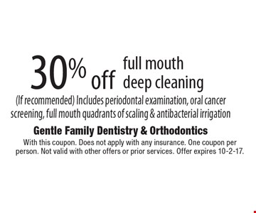 30% off full mouth deep cleaning (If recommended). Includes periodontal examination, oral cancer screening, full mouth quadrants of scaling & antibacterial irrigation. With this coupon. Does not apply with any insurance. One coupon per person. Not valid with other offers or prior services. Offer expires 10-2-17.