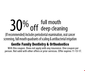 30% off full mouth deep cleaning (If recommended) Includes periodontal examination, oral cancer screening, full mouth quadrants of scaling & antibacterial irrigation. With this coupon. Does not apply with any insurance. One coupon per person. Not valid with other offers or prior services. Offer expires 11-13-17.