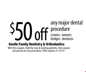 $50 off any major dental procedure crowns - veneers bridges - dentures. With this coupon. Valid for new & existing patients. One coupon per person for one procedure. Offer expires 11-13-17.