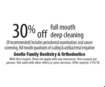 30% off full mouth deep cleaning (If recommended). Includes periodontal examination, oral cancer screening, full mouth quadrants of scaling & antibacterial irrigation. With this coupon. Does not apply with any insurance. One coupon per person. Not valid with other offers or prior services. Offer expires 1/15/18.