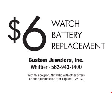 $6 WATCH BATTERY REPLACEMENT. With this coupon. Not valid with other offers or prior purchases. Offer expires 1-27-17.