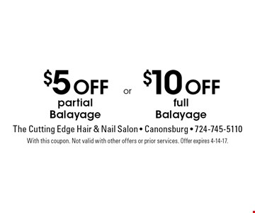 $5 Off partial Balayage. $10 Off full Balayage. With this coupon. Not valid with other offers or prior services. Offer expires 4-14-17.