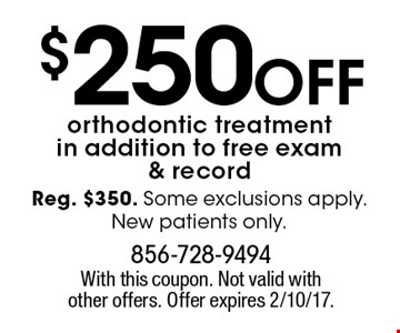 $250 off orthodontic treatment in addition to free exam & record. Reg. $350. Some exclusions apply. New patients only. With this coupon. Not valid with other offers. Offer expires 2/10/17.