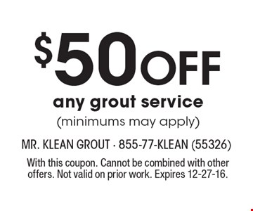 $50 Off any grout service (minimums may apply). With this coupon. Cannot be combined with other offers. Not valid on prior work. Expires 12-27-16.