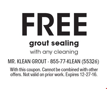 Free grout sealing with any cleaning. With this coupon. Cannot be combined with other offers. Not valid on prior work. Expires 12-27-16.