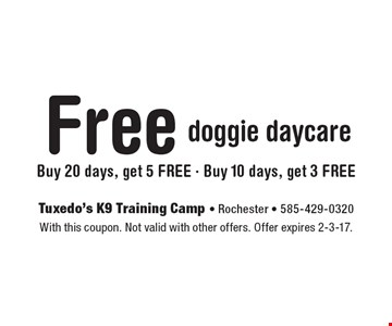 Free doggie daycare. Buy 20 days, get 5 FREE, Buy 10 days, get 3 FREE. With this coupon. Not valid with other offers. Offer expires 2-3-17.