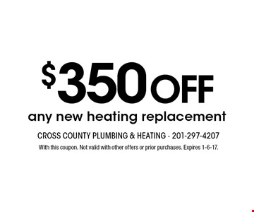 $350 OFF any new heating replacement. With this coupon. Not valid with other offers or prior purchases. Expires 1-6-17.