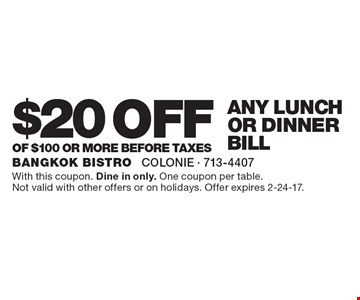 $20 off any lunch or dinner bill of $100 or more before taxes. With this coupon. Dine in only. One coupon per table. Not valid with other offers or on holidays. Offer expires 2-24-17.
