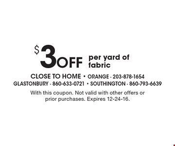 $3 OFF per yard of fabric. With this coupon. Not valid with other offers or prior purchases. Expires 12-24-16.