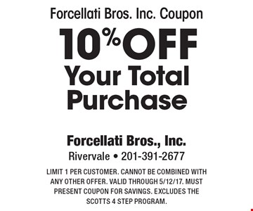 Forcellati Bros. Inc. Coupon. 10% off Your Total Purchase. Limit 1 per customer. Cannot be combined with any other offer. Valid through 5/12/17. Must present coupon for savings. Excludes the Scotts 4 step program.