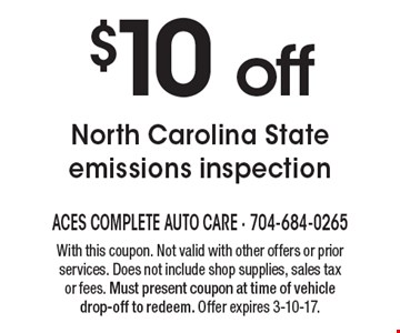 $10 off North Carolina state emissions inspection. With this coupon. Not valid with other offers or prior services. Does not include shop supplies, sales tax or fees. Must present coupon at time of vehicle drop-off to redeem. Offer expires 3-10-17.